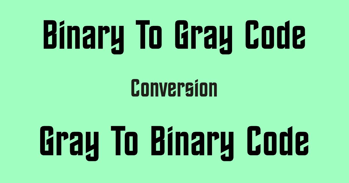 Binary To Gray Code & Gray To Binary Code